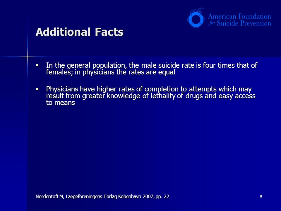 8 Additional Facts  In the general population, the male suicide rate is four times that of females; in physicians the rates are equal  Physicians have higher rates of completion to attempts which may result from greater knowledge of lethality of drugs and easy access to means Nordentoft M, Laegeforeningens Forlag Kobenhavn 2007, pp.