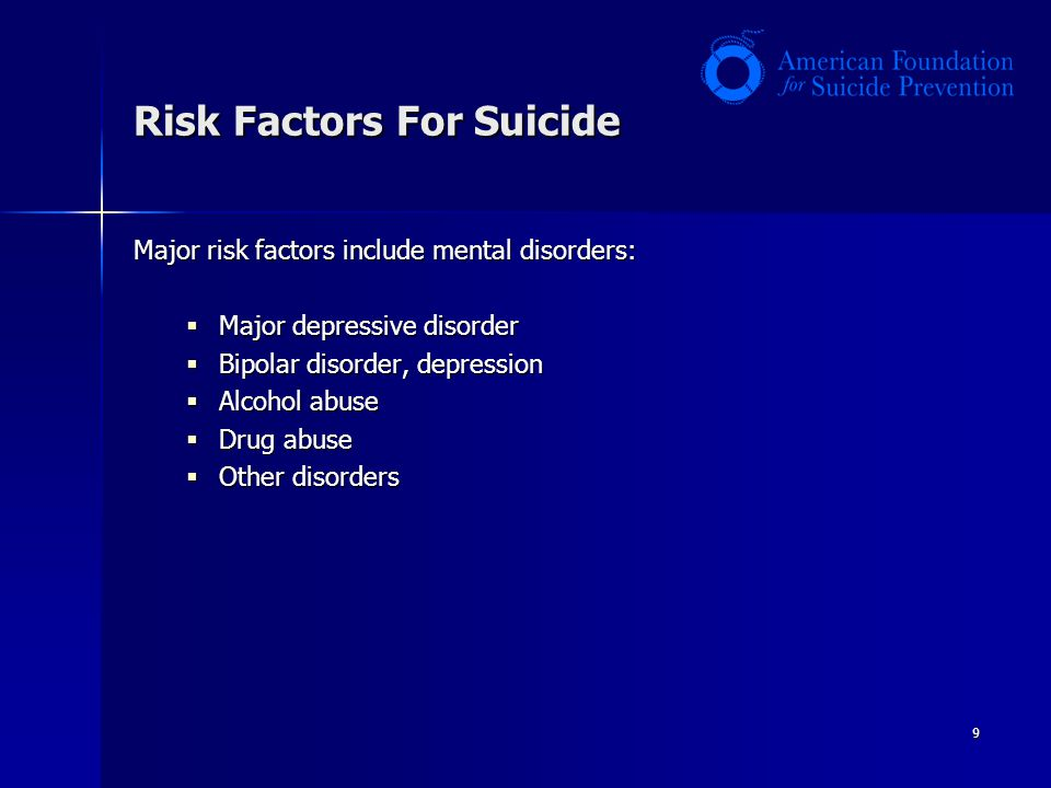 9 Risk Factors For Suicide Major risk factors include mental disorders:  Major depressive disorder  Bipolar disorder, depression  Alcohol abuse  Drug abuse  Other disorders