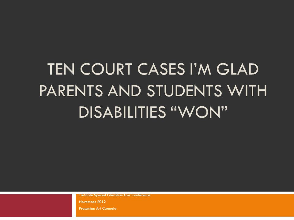 """TEN COURT CASES I'M GLAD PARENTS AND STUDENTS WITH DISABILITIES """"WON"""" Tri-State Special Education Law Conference November 2012 Presenter: Art Cernosia"""