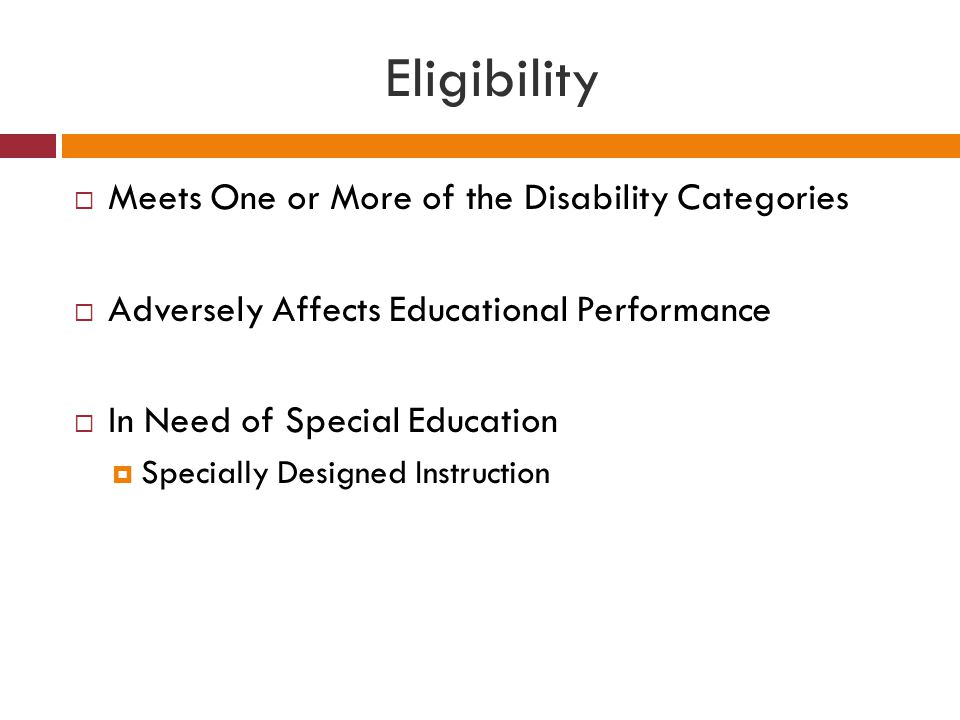 Eligibility  Meets One or More of the Disability Categories  Adversely Affects Educational Performance  In Need of Special Education  Specially De