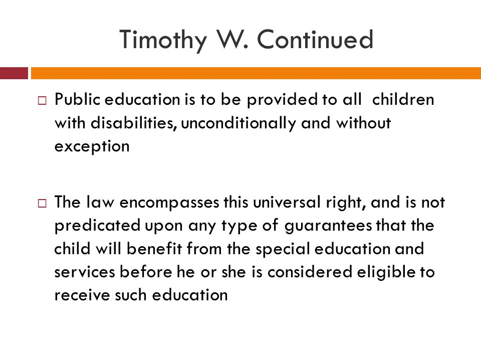 Timothy W. Continued  Public education is to be provided to all children with disabilities, unconditionally and without exception  The law encompass