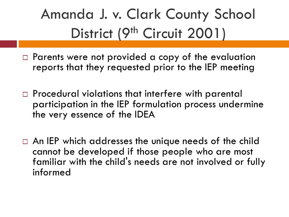 Amanda J. v. Clark County School District (9 th Circuit 2001)  Parents were not provided a copy of the evaluation reports that they requested prior t