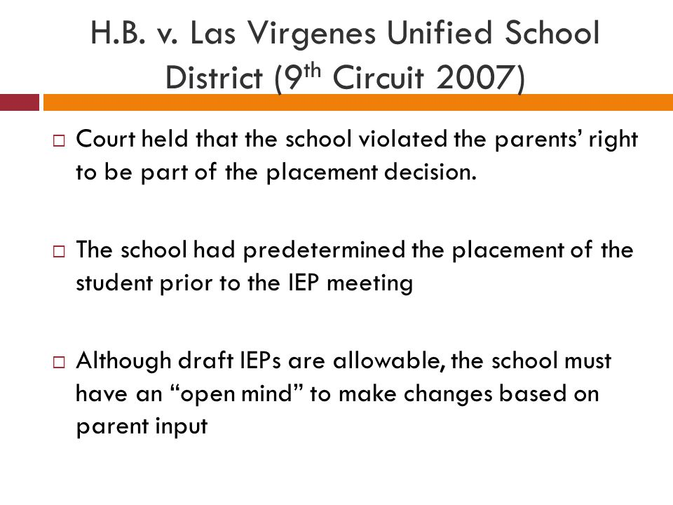 H.B. v. Las Virgenes Unified School District (9 th Circuit 2007)  Court held that the school violated the parents' right to be part of the placement