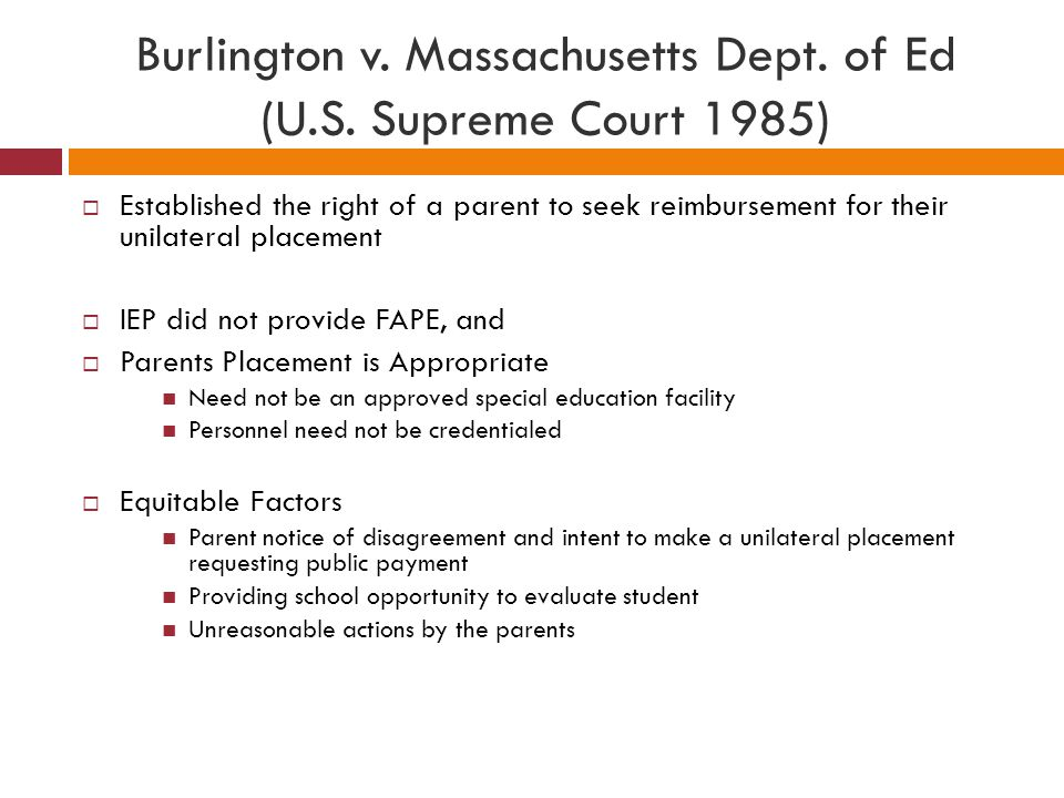  Established the right of a parent to seek reimbursement for their unilateral placement  IEP did not provide FAPE, and  Parents Placement is Approp