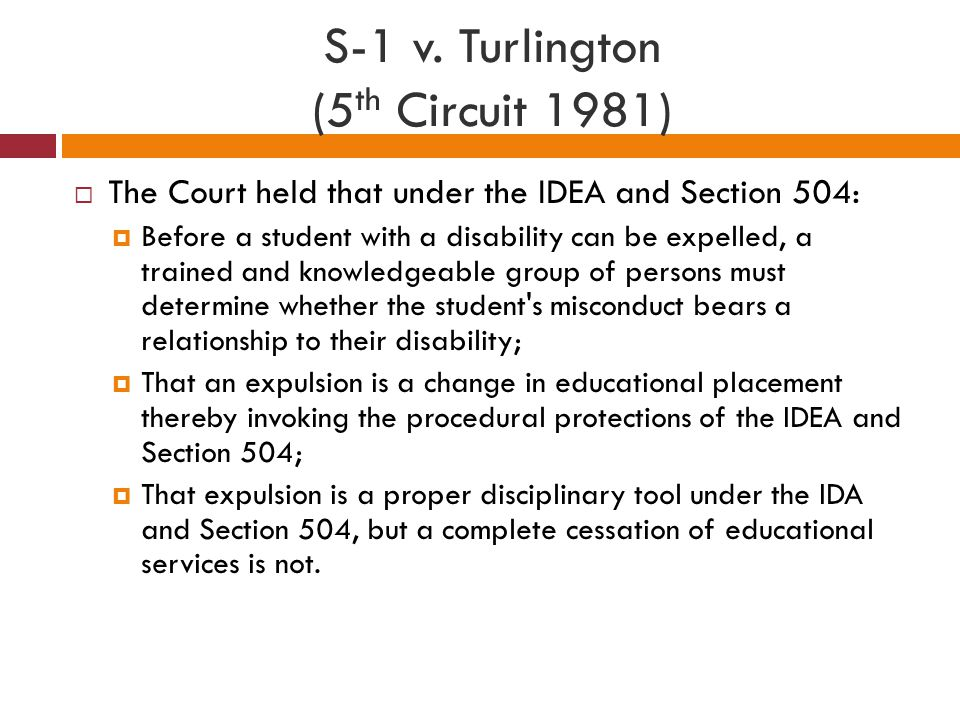 S-1 v. Turlington (5 th Circuit 1981)  The Court held that under the IDEA and Section 504:  Before a student with a disability can be expelled, a tr