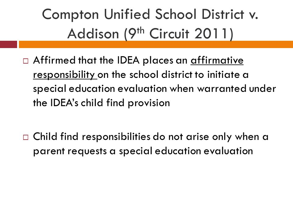Compton Unified School District v. Addison (9 th Circuit 2011)  Affirmed that the IDEA places an affirmative responsibility on the school district to