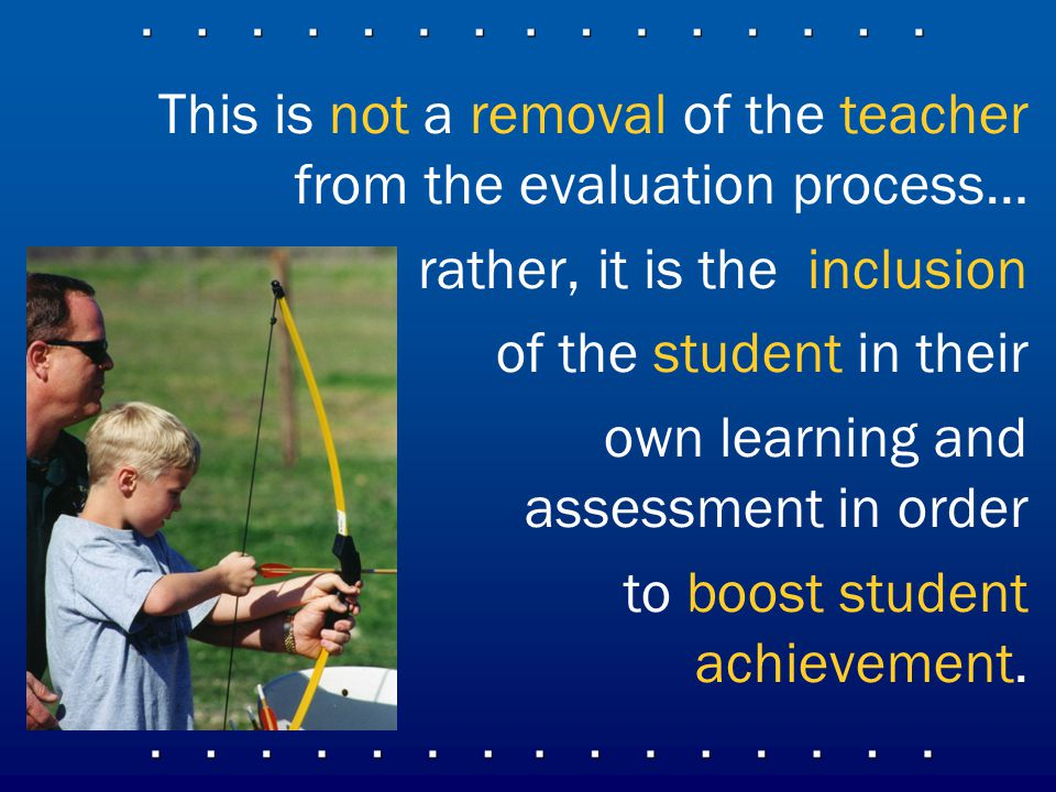 This is not a removal of the teacher from the evaluation process… rather, it is the inclusion of the student in their own learning and assessment in order to boost student achievement.