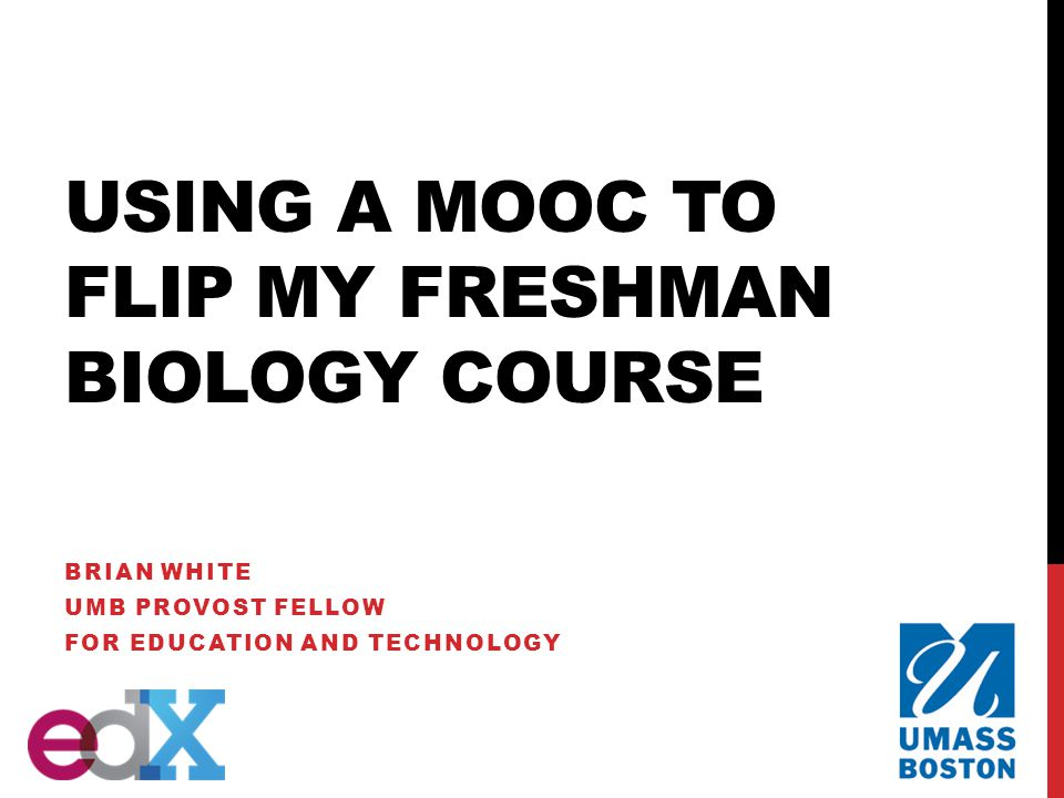 USING A MOOC TO FLIP MY FRESHMAN BIOLOGY COURSE BRIAN WHITE UMB PROVOST FELLOW FOR EDUCATION AND TECHNOLOGY