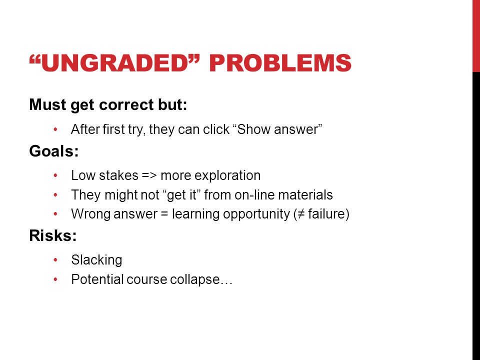 UNGRADED PROBLEMS Must get correct but: After first try, they can click Show answer Goals: Low stakes => more exploration They might not get it from on-line materials Wrong answer = learning opportunity (≠ failure) Risks: Slacking Potential course collapse…