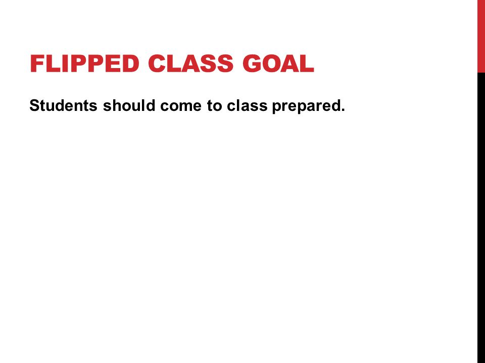 FLIPPED CLASS GOAL Students should come to class prepared.