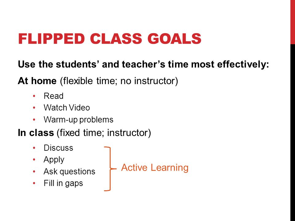 FLIPPED CLASS GOALS Use the students' and teacher's time most effectively: At home (flexible time; no instructor) Read Watch Video Warm-up problems In class (fixed time; instructor) Discuss Apply Ask questions Fill in gaps Active Learning