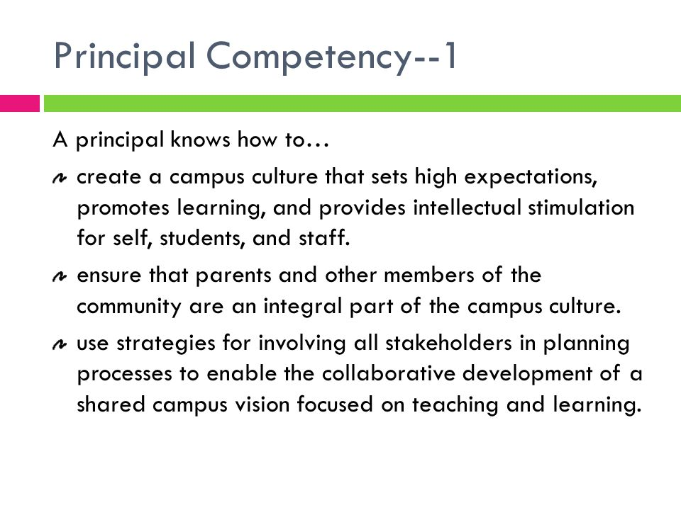 Principal Competency--1 A principal knows how to… create a campus culture that sets high expectations, promotes learning, and provides intellectual stimulation for self, students, and staff.