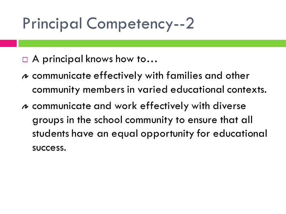 Principal Competency--2  A principal knows how to… communicate effectively with families and other community members in varied educational contexts.