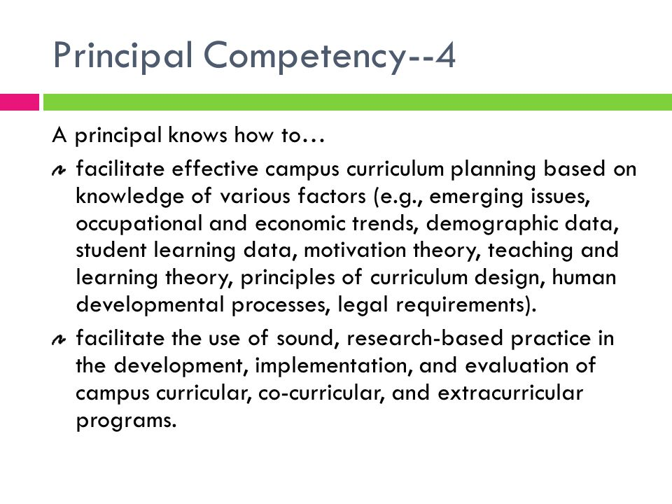 Principal Competency--4 A principal knows how to… facilitate effective campus curriculum planning based on knowledge of various factors (e.g., emerging issues, occupational and economic trends, demographic data, student learning data, motivation theory, teaching and learning theory, principles of curriculum design, human developmental processes, legal requirements).