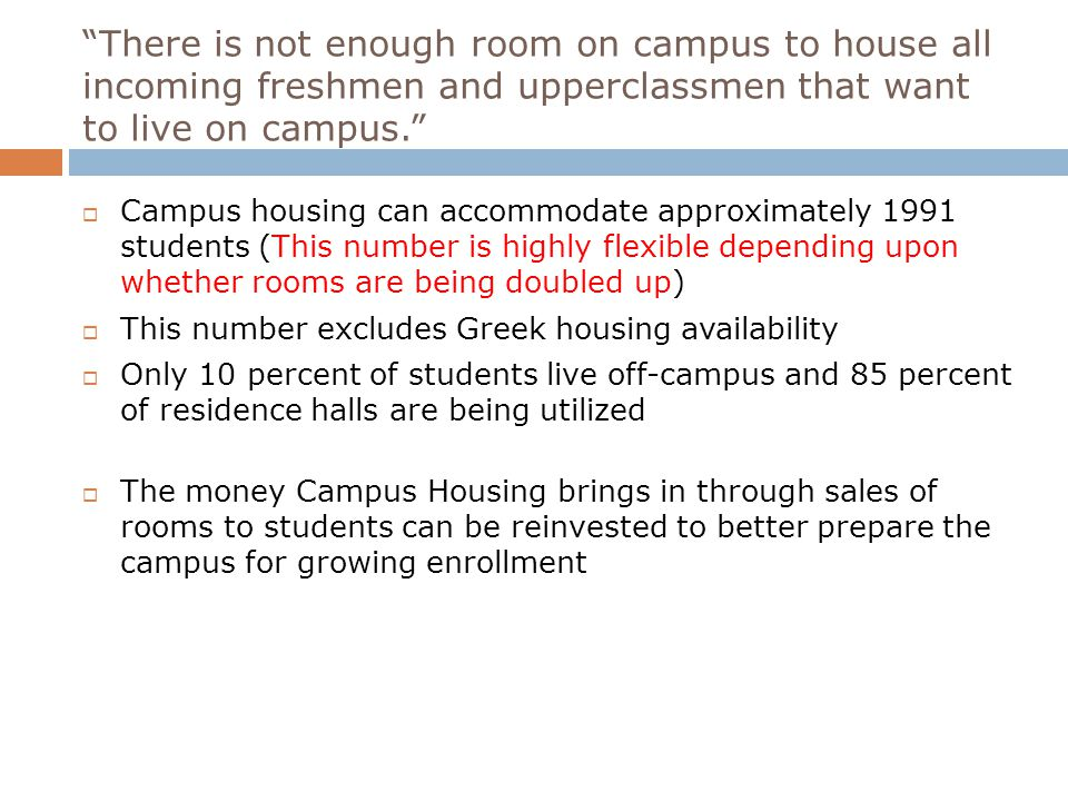 There is not enough room on campus to house all incoming freshmen and upperclassmen that want to live on campus.  Campus housing can accommodate approximately 1991 students (This number is highly flexible depending upon whether rooms are being doubled up)  This number excludes Greek housing availability  Only 10 percent of students live off-campus and 85 percent of residence halls are being utilized  The money Campus Housing brings in through sales of rooms to students can be reinvested to better prepare the campus for growing enrollment