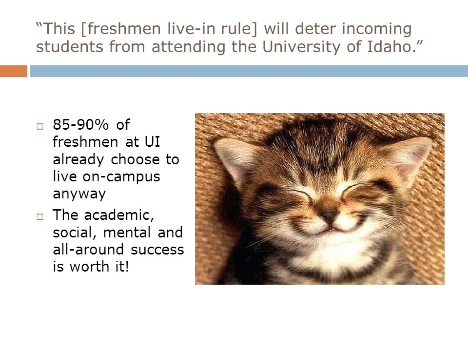 This [freshmen live-in rule] will deter incoming students from attending the University of Idaho.  85-90% of freshmen at UI already choose to live on-campus anyway  The academic, social, mental and all-around success is worth it!