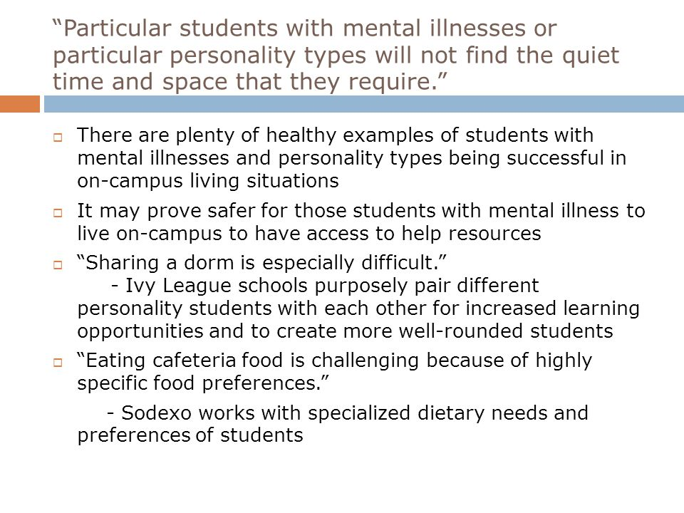 Particular students with mental illnesses or particular personality types will not find the quiet time and space that they require.  There are plenty of healthy examples of students with mental illnesses and personality types being successful in on-campus living situations  It may prove safer for those students with mental illness to live on-campus to have access to help resources  Sharing a dorm is especially difficult. - Ivy League schools purposely pair different personality students with each other for increased learning opportunities and to create more well-rounded students  Eating cafeteria food is challenging because of highly specific food preferences. - Sodexo works with specialized dietary needs and preferences of students