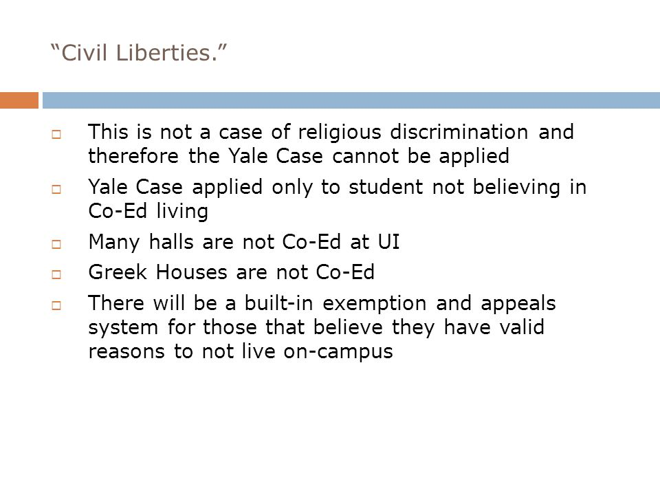 Civil Liberties.  This is not a case of religious discrimination and therefore the Yale Case cannot be applied  Yale Case applied only to student not believing in Co-Ed living  Many halls are not Co-Ed at UI  Greek Houses are not Co-Ed  There will be a built-in exemption and appeals system for those that believe they have valid reasons to not live on-campus