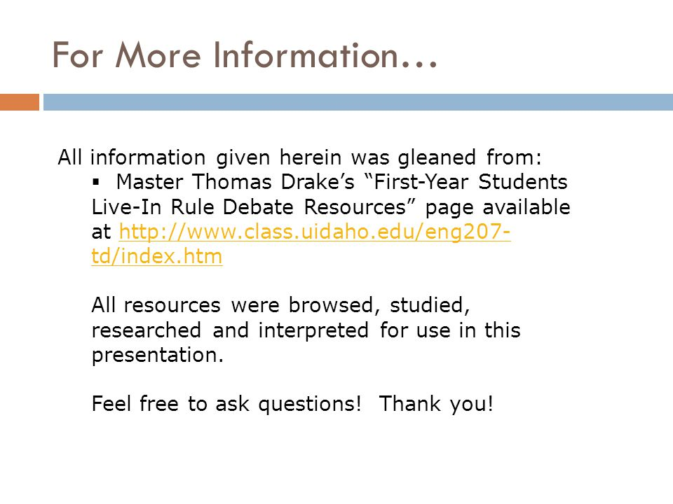 For More Information… All information given herein was gleaned from:  Master Thomas Drake's First-Year Students Live-In Rule Debate Resources page available at http://www.class.uidaho.edu/eng207- td/index.htmhttp://www.class.uidaho.edu/eng207- td/index.htm All resources were browsed, studied, researched and interpreted for use in this presentation.