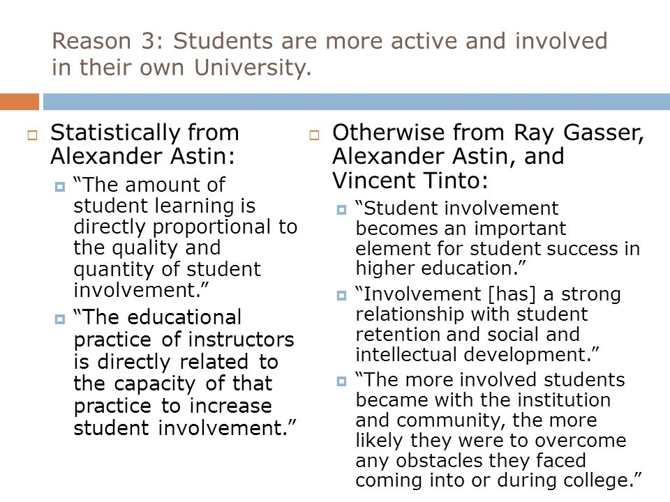 """Reason 3: Students are more active and involved in their own University.  Otherwise from Ray Gasser, Alexander Astin, and Vincent Tinto:  """"Student i"""