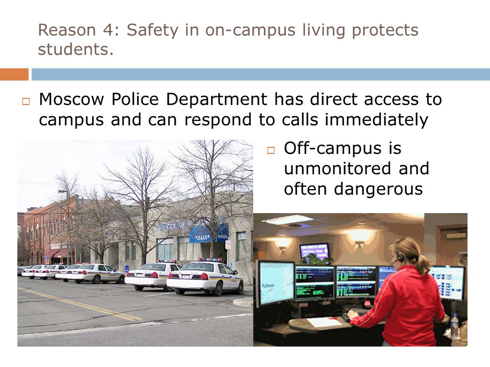 Reason 4: Safety in on-campus living protects students.  Moscow Police Department has direct access to campus and can respond to calls immediately 