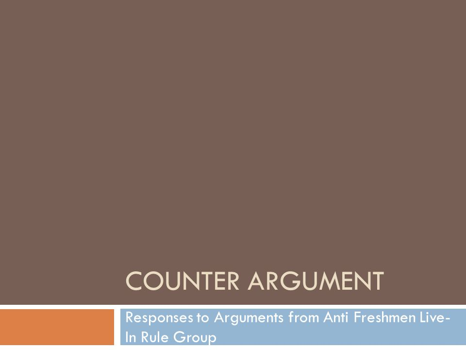 COUNTER ARGUMENT Responses to Arguments from Anti Freshmen Live- In Rule Group