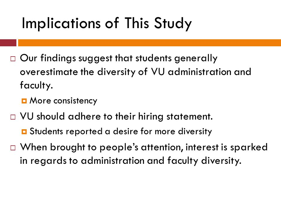 Implications of This Study  Our findings suggest that students generally overestimate the diversity of VU administration and faculty.