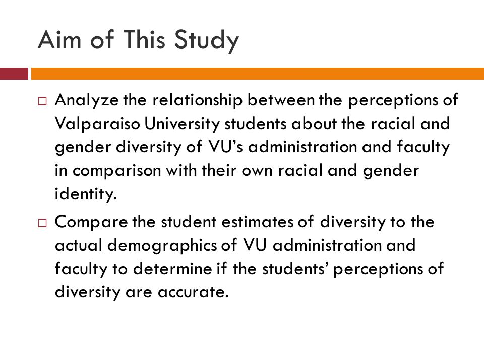 Aim of This Study  Analyze the relationship between the perceptions of Valparaiso University students about the racial and gender diversity of VU's administration and faculty in comparison with their own racial and gender identity.