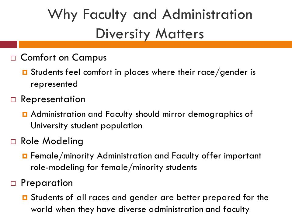 Why Faculty and Administration Diversity Matters  Comfort on Campus  Students feel comfort in places where their race/gender is represented  Representation  Administration and Faculty should mirror demographics of University student population  Role Modeling  Female/minority Administration and Faculty offer important role-modeling for female/minority students  Preparation  Students of all races and gender are better prepared for the world when they have diverse administration and faculty
