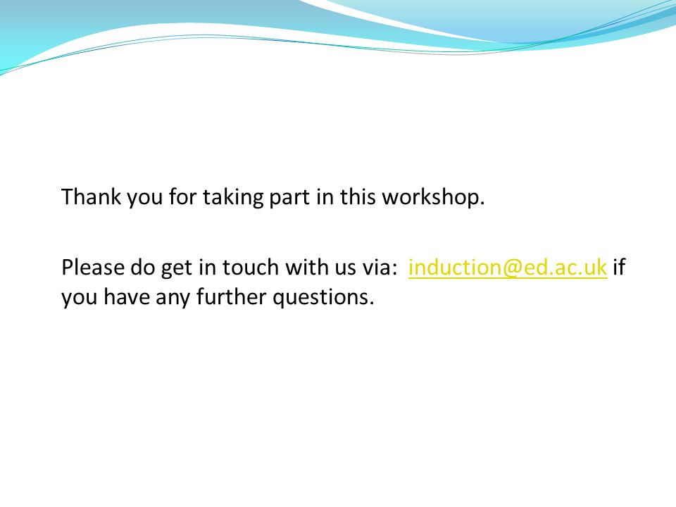 Thank you for taking part in this workshop. Please do get in touch with us via: induction@ed.ac.uk if you have any further questions.induction@ed.ac.u