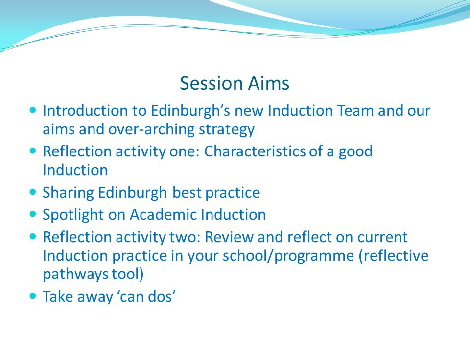 Session Aims Introduction to Edinburgh's new Induction Team and our aims and over-arching strategy Reflection activity one: Characteristics of a good