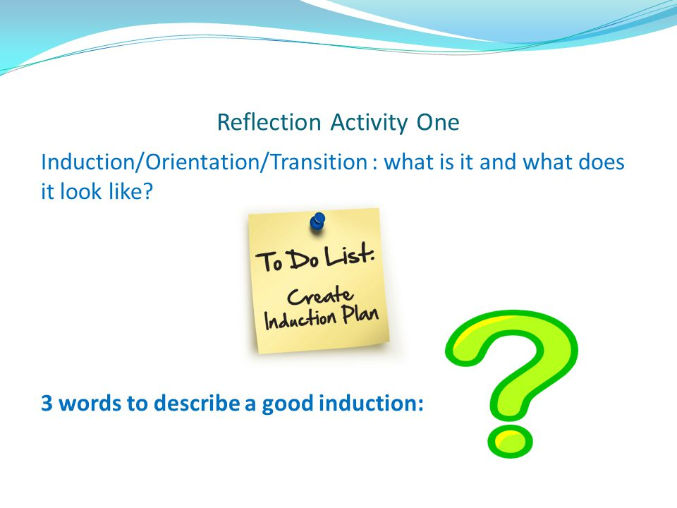 Reflection Activity One Induction/Orientation/Transition : what is it and what does it look like? 3 words to describe a good induction: