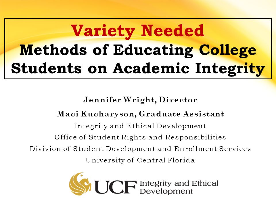 Jennifer Wright, Director Maci Kucharyson, Graduate Assistant Integrity and Ethical Development Office of Student Rights and Responsibilities Division of Student Development and Enrollment Services University of Central Florida Variety Needed Methods of Educating College Students on Academic Integrity
