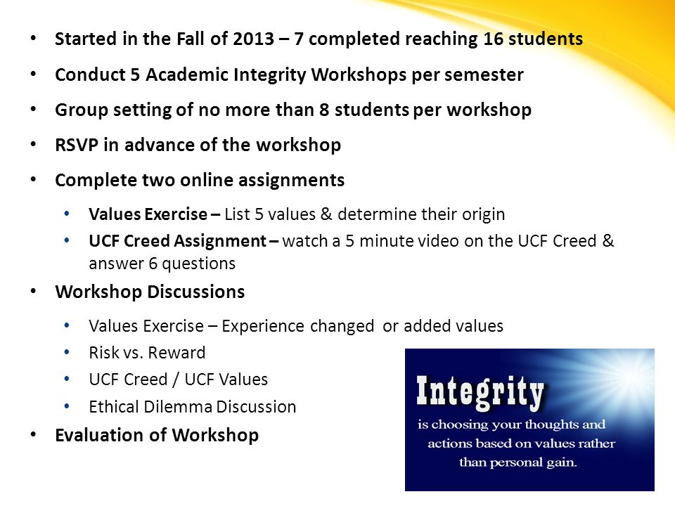 Started in the Fall of 2013 – 7 completed reaching 16 students Conduct 5 Academic Integrity Workshops per semester Group setting of no more than 8 students per workshop RSVP in advance of the workshop Complete two online assignments Values Exercise – List 5 values & determine their origin UCF Creed Assignment – watch a 5 minute video on the UCF Creed & answer 6 questions Workshop Discussions Values Exercise – Experience changed or added values Risk vs.