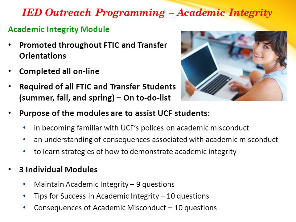 Academic Integrity Module Promoted throughout FTIC and Transfer Orientations Completed all on-line Required of all FTIC and Transfer Students (summer, fall, and spring) – On to-do-list Purpose of the modules are to assist UCF students: in becoming familiar with UCF's polices on academic misconduct an understanding of consequences associated with academic misconduct to learn strategies of how to demonstrate academic integrity 3 Individual Modules Maintain Academic Integrity – 9 questions Tips for Success in Academic Integrity – 10 questions Consequences of Academic Misconduct – 10 questions IED Outreach Programming – Academic Integrity