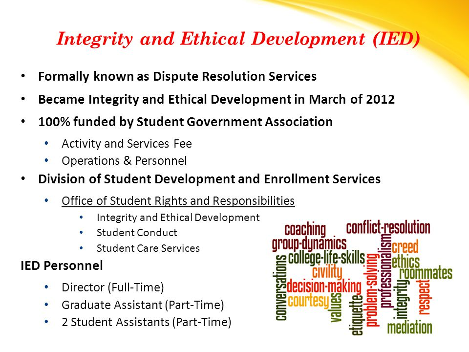 Formally known as Dispute Resolution Services Became Integrity and Ethical Development in March of 2012 100% funded by Student Government Association Activity and Services Fee Operations & Personnel Division of Student Development and Enrollment Services Office of Student Rights and Responsibilities Integrity and Ethical Development Student Conduct Student Care Services IED Personnel Director (Full-Time) Graduate Assistant (Part-Time) 2 Student Assistants (Part-Time) Integrity and Ethical Development (IED)