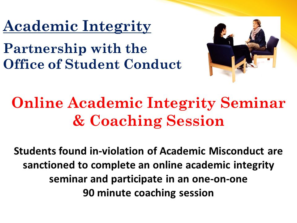 Academic Integrity Partnership with the Office of Student Conduct Online Academic Integrity Seminar & Coaching Session Students found in-violation of Academic Misconduct are sanctioned to complete an online academic integrity seminar and participate in an one-on-one 90 minute coaching session