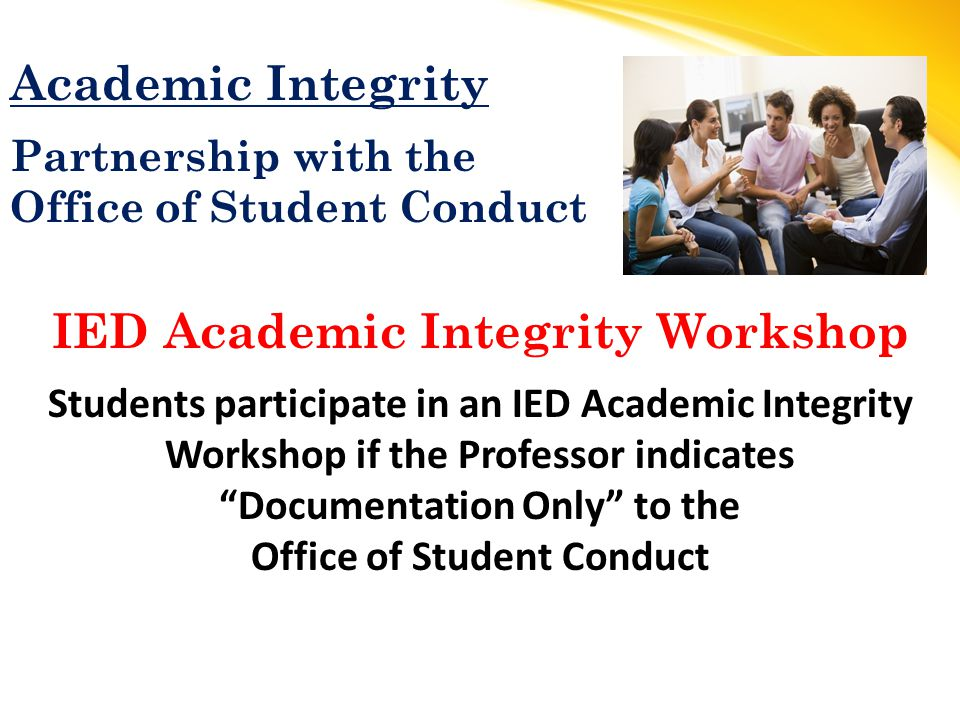 Academic Integrity Partnership with the Office of Student Conduct IED Academic Integrity Workshop Students participate in an IED Academic Integrity Workshop if the Professor indicates Documentation Only to the Office of Student Conduct