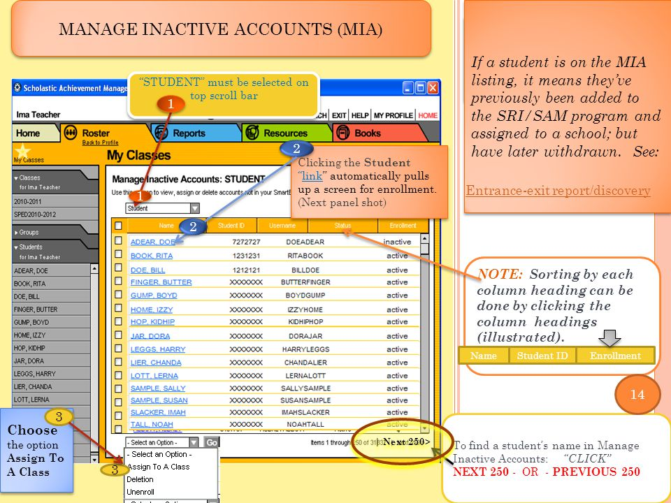 ` ` MANAGING INACTIVE ACCOUNTS MANAGE INACTIVE ACCOUNTS (MIA) To find a student's name in Manage Inactive Accounts: CLICK NEXT 250 - OR - PREVIOUS 250 STUDENT must be selected on top scroll bar Choose the option Assign To A Class 1 1 3 1 1 3 If a student is on the MIA listing, it means they've previously been added to the SRI/SAM program and assigned to a school; but have later withdrawn.