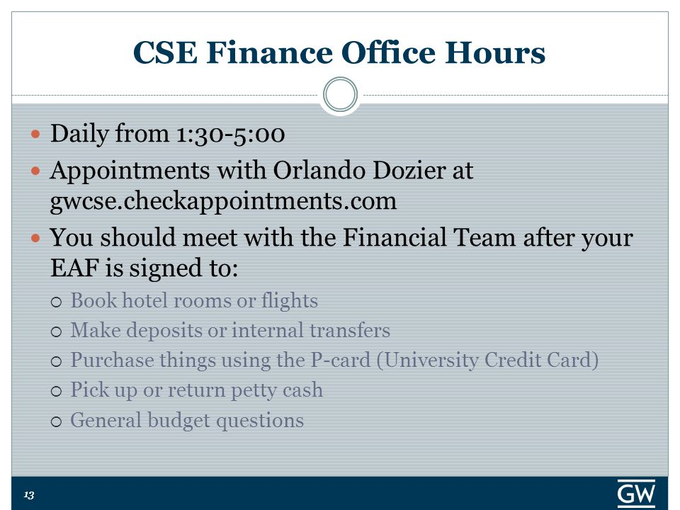 13 CSE Finance Office Hours Daily from 1:30-5:00 Appointments with Orlando Dozier at gwcse.checkappointments.com You should meet with the Financial Team after your EAF is signed to:  Book hotel rooms or flights  Make deposits or internal transfers  Purchase things using the P-card (University Credit Card)  Pick up or return petty cash  General budget questions