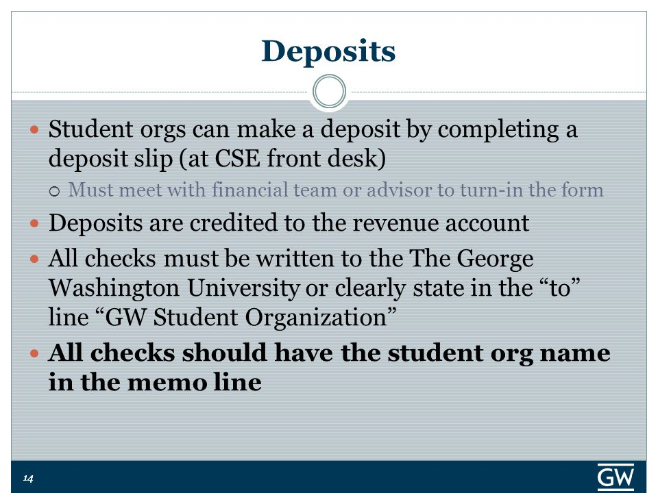 14 Deposits Student orgs can make a deposit by completing a deposit slip (at CSE front desk)  Must meet with financial team or advisor to turn-in the form Deposits are credited to the revenue account All checks must be written to the The George Washington University or clearly state in the to line GW Student Organization All checks should have the student org name in the memo line