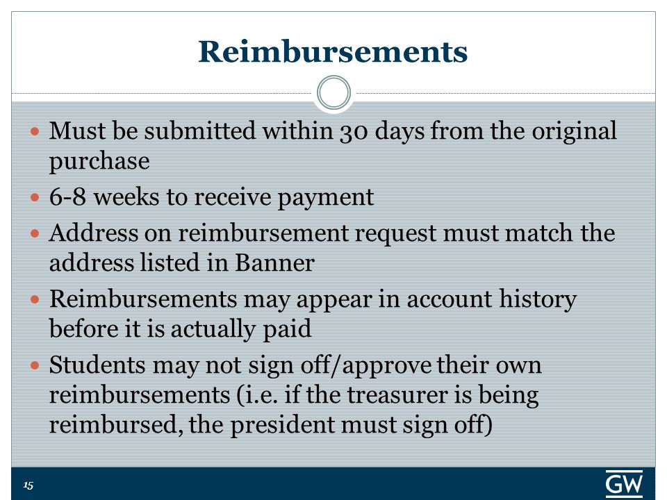 15 Reimbursements Must be submitted within 30 days from the original purchase 6-8 weeks to receive payment Address on reimbursement request must match the address listed in Banner Reimbursements may appear in account history before it is actually paid Students may not sign off/approve their own reimbursements (i.e.