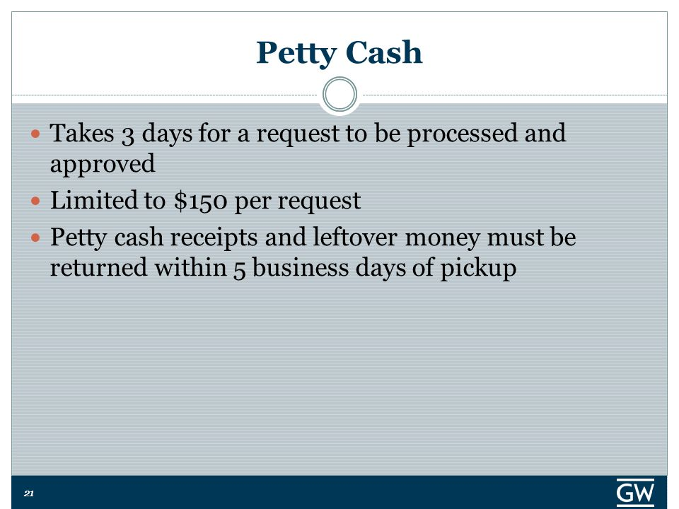 21 Petty Cash Takes 3 days for a request to be processed and approved Limited to $150 per request Petty cash receipts and leftover money must be returned within 5 business days of pickup