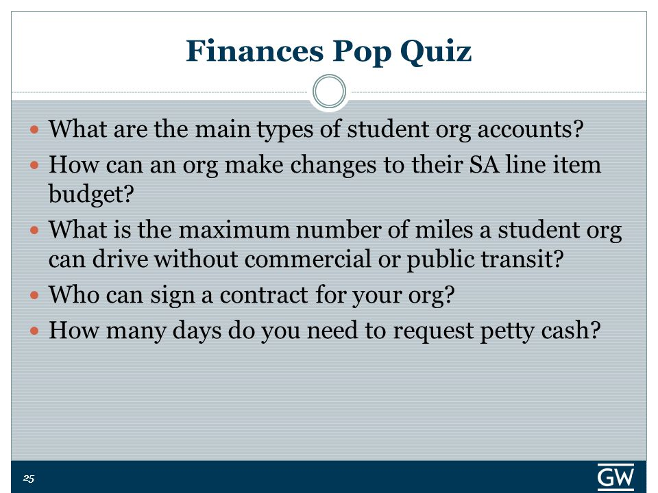 25 Finances Pop Quiz What are the main types of student org accounts.
