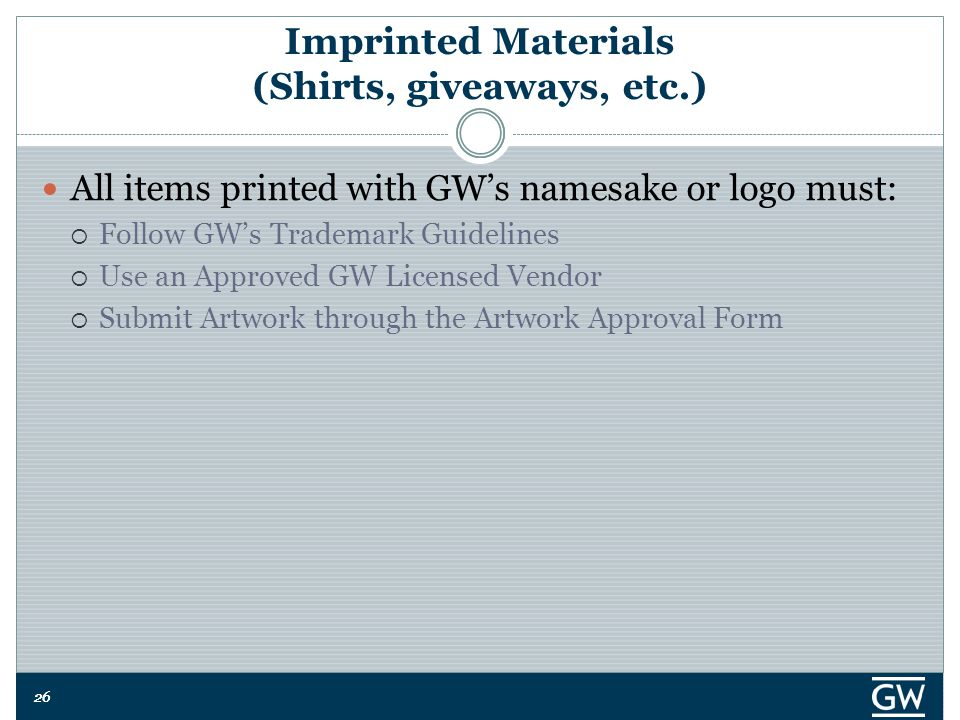 26 Imprinted Materials (Shirts, giveaways, etc.) All items printed with GW's namesake or logo must:  Follow GW's Trademark Guidelines  Use an Approved GW Licensed Vendor  Submit Artwork through the Artwork Approval Form
