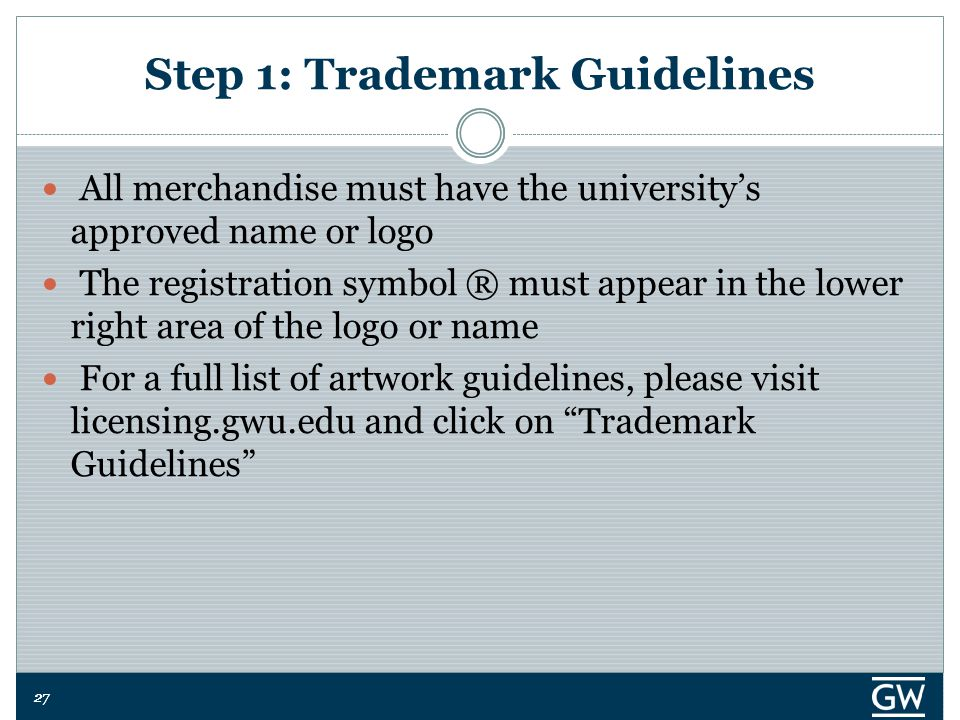 27 Step 1: Trademark Guidelines All merchandise must have the university's approved name or logo The registration symbol ® must appear in the lower right area of the logo or name For a full list of artwork guidelines, please visit licensing.gwu.edu and click on Trademark Guidelines