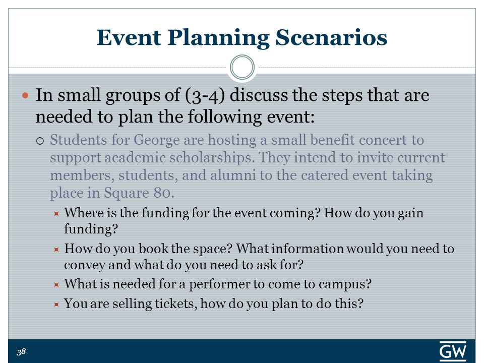 38 Event Planning Scenarios In small groups of (3-4) discuss the steps that are needed to plan the following event:  Students for George are hosting a small benefit concert to support academic scholarships.
