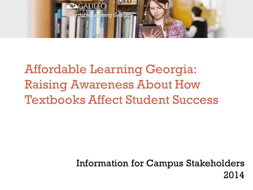 Affordable Learning Georgia: Raising Awareness About How Textbooks Affect Student Success Information for Campus Stakeholders 2014