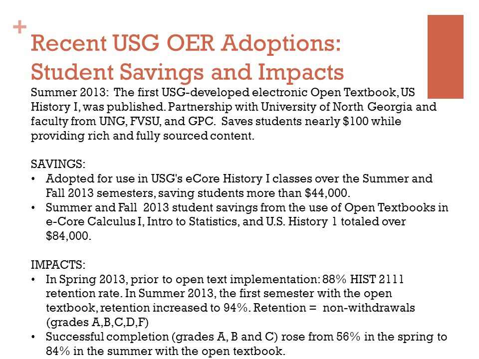 + Recent USG OER Adoptions: Student Savings and Impacts Summer 2013: The first USG-developed electronic Open Textbook, US History I, was published.