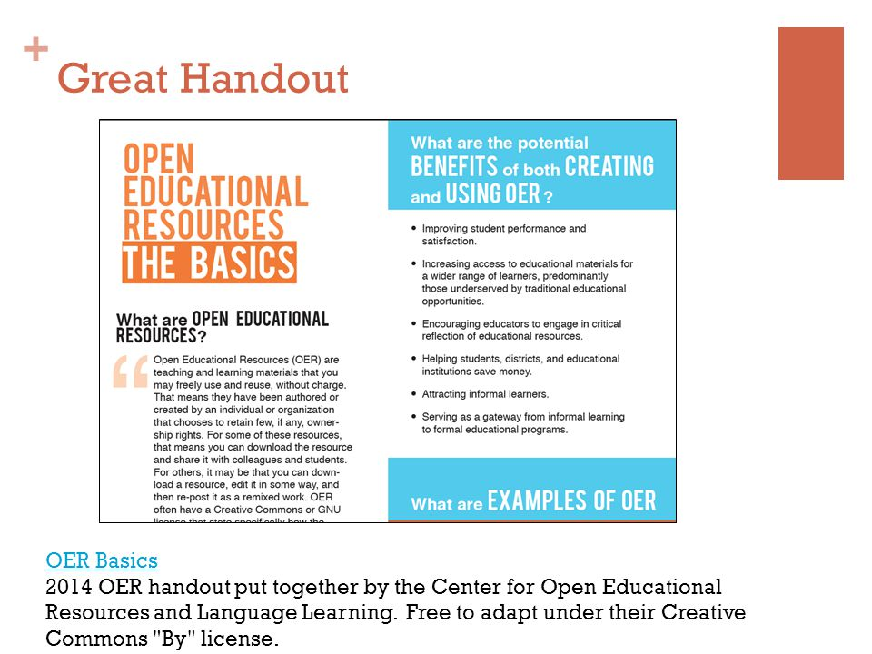 + Great Handout OER Basics 2014 OER handout put together by the Center for Open Educational Resources and Language Learning.